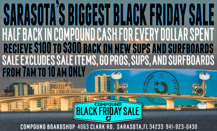 Sarasota's Biggest Black Friday Sale!! Between 7 am and 10 am we will be GIVING YOU BACK 50% of every dollar spent in Compound Cash. Spend $500 get $250 Back, spend $300 get $150 BACK, spend $100 get $50 BACK!!! Sale excludes Sale Items, Go Pros, Surfboards, and SUPs. But don't worry, on most new SUPs and Surfboards you will still recieve $100 to $300 BACK in Compound Cash. Spend your Compound Cash as soon as the next day,good all the way till the day before the next Black Friday 2016. Remember the sale only runs between 7am and 10 am.Don't miss the Sarasota's BIGGEST BLACK FRIDAY SALE!! No one gives you back anything like we do